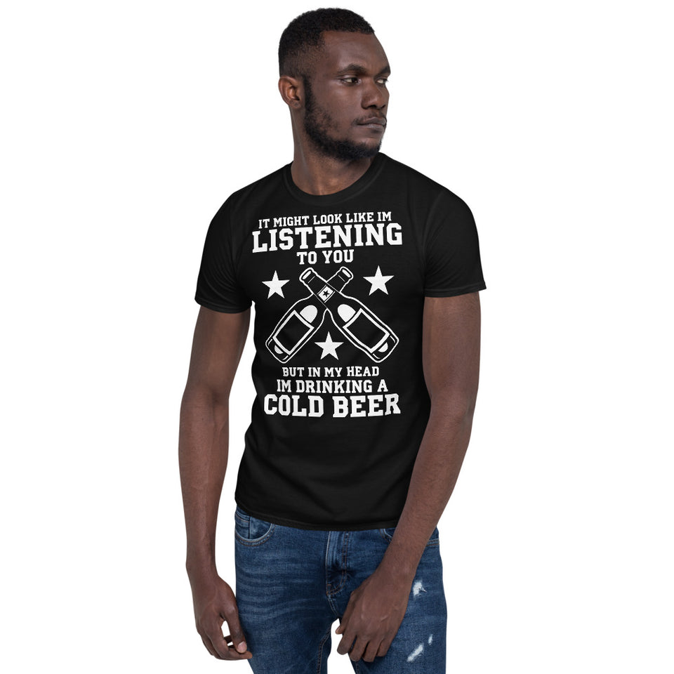 It Might Look Like I'm Listening To You But In My Head I'm Drinking A Cold Beer - Beer Lover Unisex T-Shirt