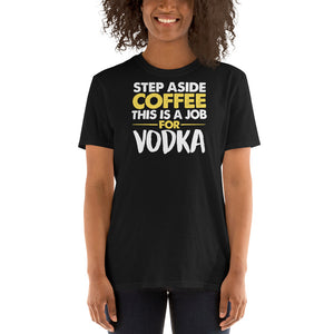 Step Aside Coffee This Is A Job For Vodka Unisex T-Shirt vodka shirt, vodka t shirt, coffee shirt, coffee t shirt
