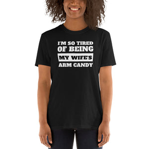 I'm So Tired Of Being My Wife's Arm Candy Unisex T-Shirt I'm So Tired Of Being My Wife's Arm Candy Unisex T-Shirt