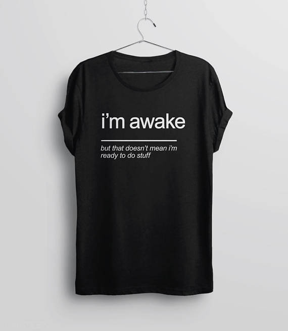 Sarcastic I'm Awake But That Doesn't Mean I'm Ready To Do Stuff T-Shirt