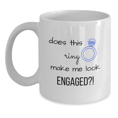 """White coffee mug with """"does this ring make me look ENGAGED?!"""""""