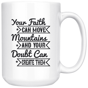 Your Faith Can Move Mountains And Your Doubt Can Create Them-White Mug