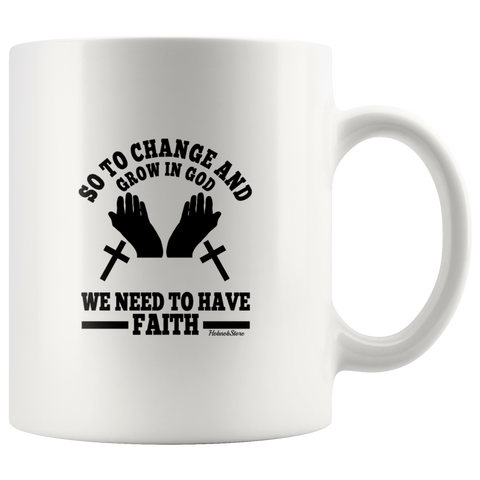 Image of So To Change And Grow In God We Need To Have Faith-White Mug