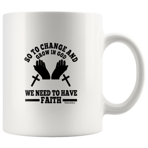 So To Change And Grow In God We Need To Have Faith-White Mug