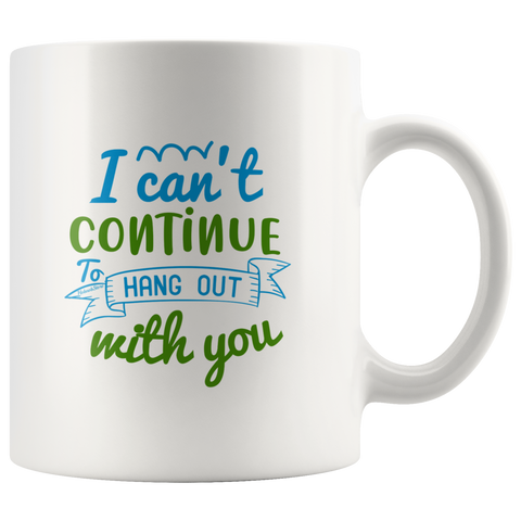 Image of I Cant Continue To Hang Out With You-White Mug - HobnobStore