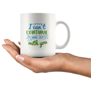 I Cant Continue To Hang Out With You-White Mug - HobnobStore