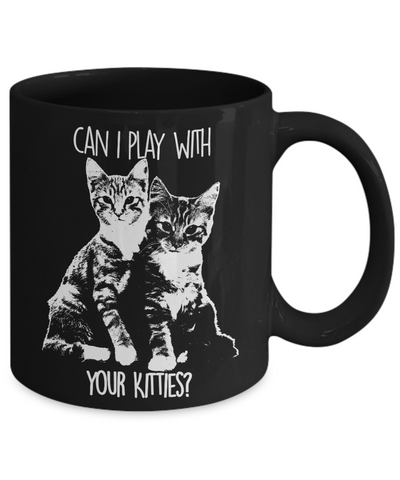Can I Play With Your Kitties Coffee Mug