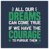 All Our Dreams Can Come True If We Have The Courage To Pursue Them - HobnobStore