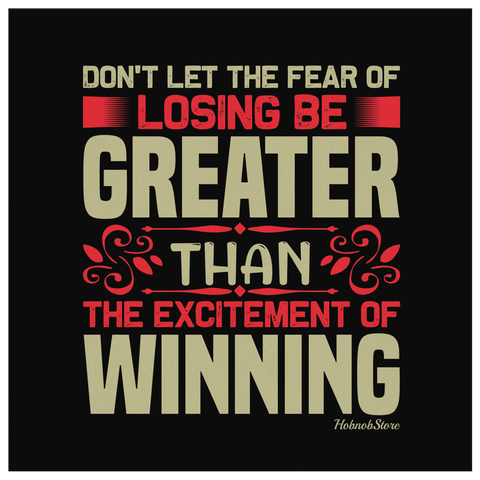 Dont Let The Fear Of Losing Be Greater Than The Excitement Of Winning - HobnobStore