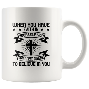 When You Have Faith In Yourself You Dont Need Others To Believe In You-White Mug