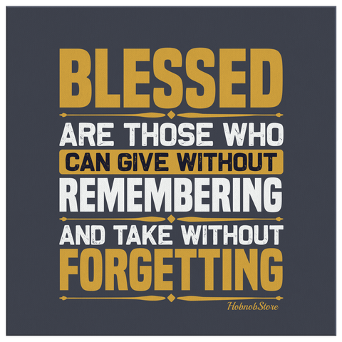 Blessed Are Those Who Can Give Without Remembering and Take Without Forgetting - HobnobStore