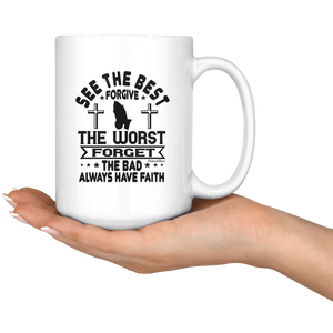 See The Best Forgive The Worst Forget The Bad Always Have Faith-White Mug