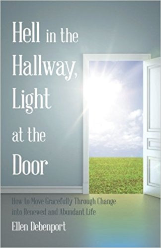 Hell in the Hallway, Light at the Door: How to Move Gracefully Through Change into Renewed and Abundant Life