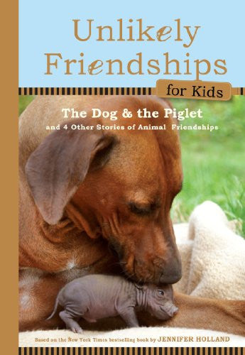 Unlikely Friendships for Kids: The Dog & The Piglet: And Four Other Stories of Animal Friendships