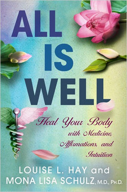 All Is Well Heal Your Body with Medicine, Affirmations, and Intuition by  LOUISE HAY, MONA LISA SCHULZ, M.D., PH.D.