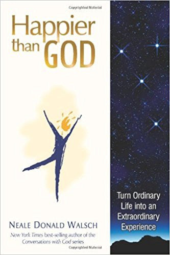 Happier Than God: Turn Ordinary Life into an Extraordinary Experience