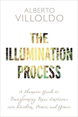 The Illumination Process: A Shamanic Guide to Transforming Toxic Emotions into Wisdom, Power, and Grace Paperback