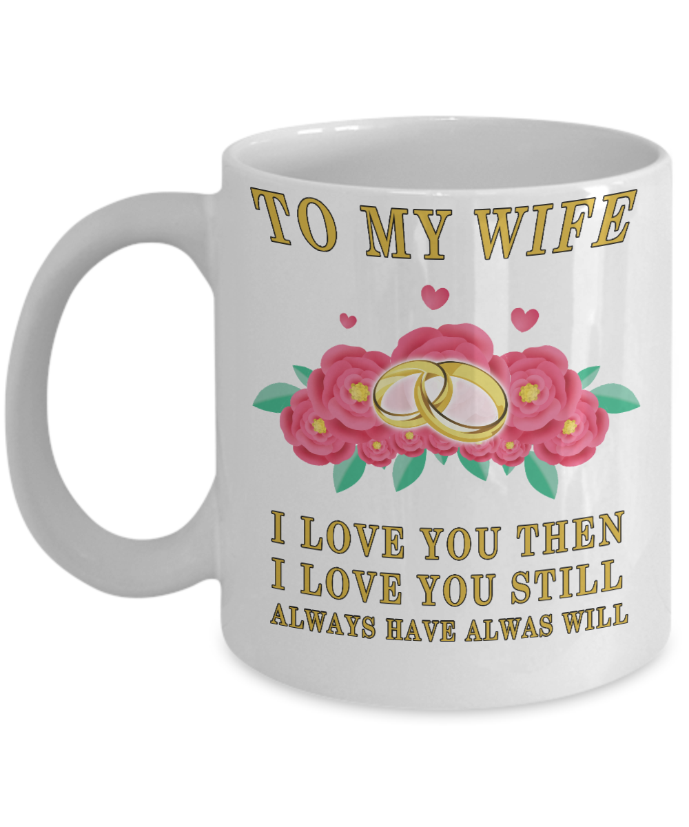 To My Wife I Love Then,I Love You Still,Always Have Always Will Coffee Mug, Best Christmas,Birthday,Valentines Day, Anniversary Gifts For Wife Ever