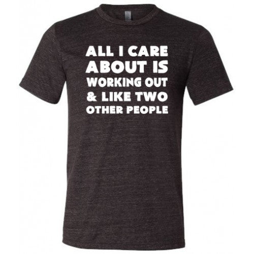 All I Care About Is Working Out & Like Two Other People Shirt Mens