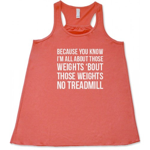 Because You Know Im All About Those Weights No Treadmill Shirt
