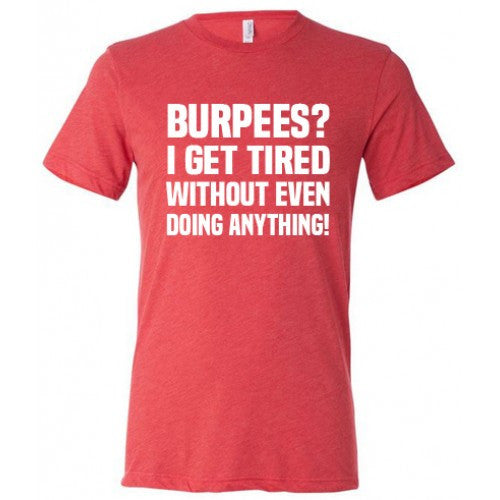 Burpees? I Get Tired Without Even Doing Anything Shirt Mens