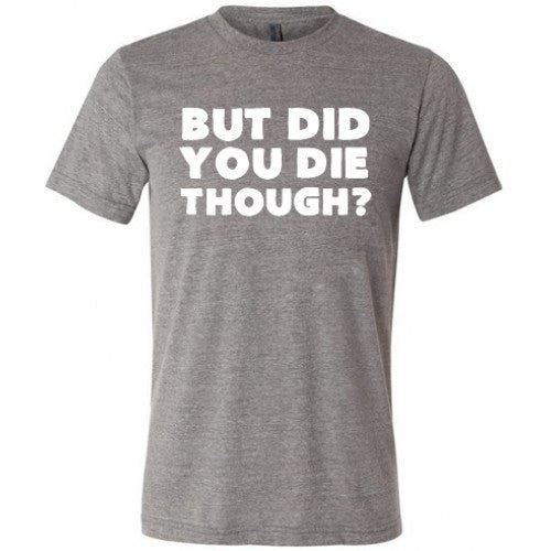 But Did You Die Though Shirt Mens