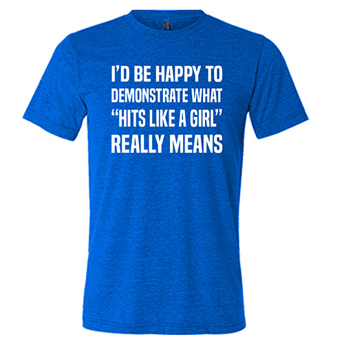 "I'd Be Happy To Demonstrate What ""Hits Like A Girl"" Really Means Shirt Mens"