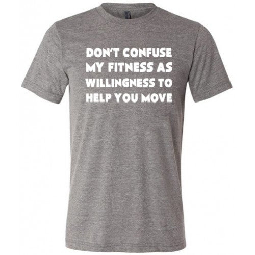Don't Confuse My Fitness As Willingness To Help You Move Shirt Mens
