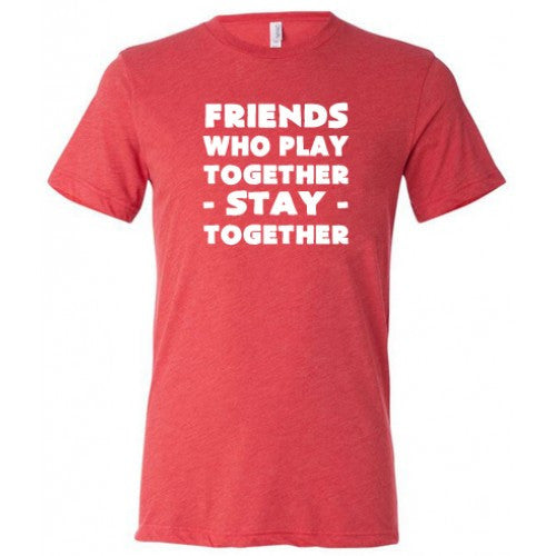 Friends Who Play Together Stay Together Shirt Mens
