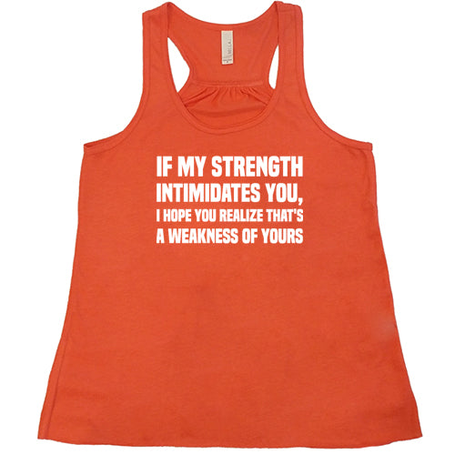 If My Strength Intimidates You, I Hope You Realize That's A Weakness Of Yours Shirt