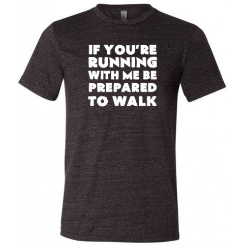 If You're Running With Me Be Prepared To Walk Shirt Mens