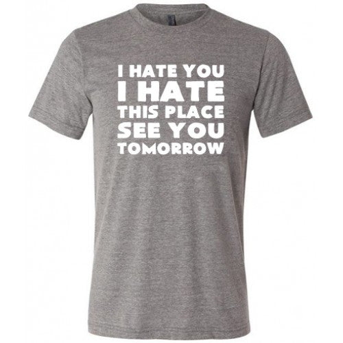 I Hate You I Hate This Place See You Tomorrow Shirt Mens