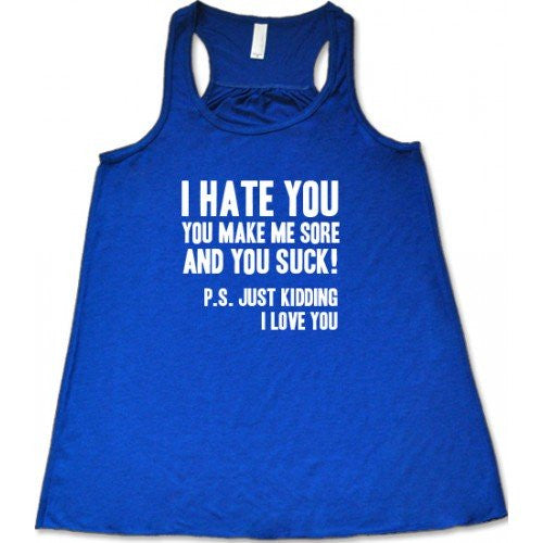 I Hate You You Make Me Sore And You Suck PS Just Kidding I Love You Shirt