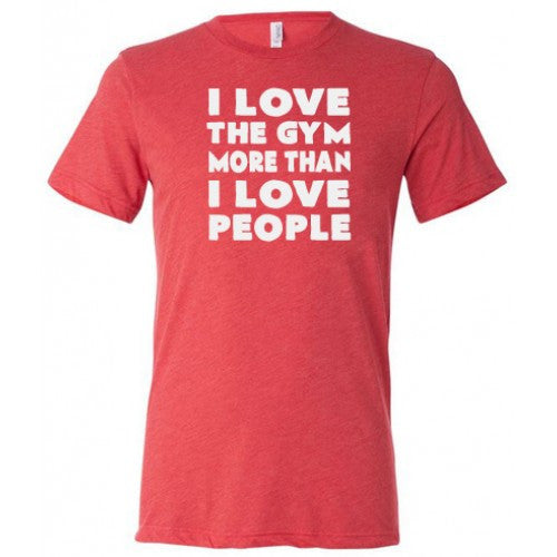 I Love The Gym More Than I Love People Shirt Mens