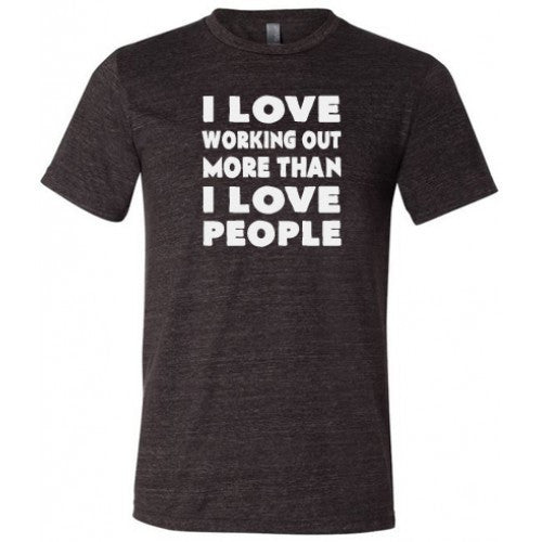 I Love Working Out More Than I Love People Shirt Mens