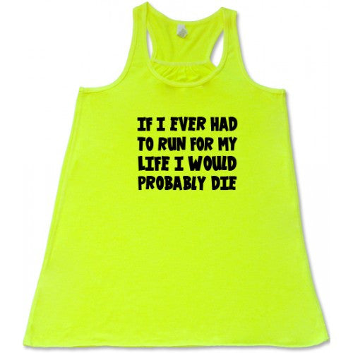 If I Ever Had To Run For My Life I Would Probably Die Shirt