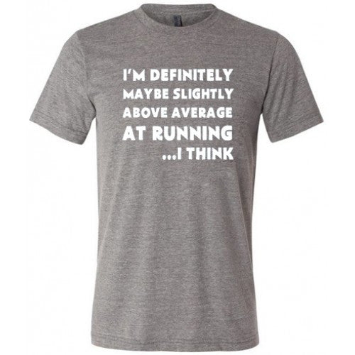 I'm Definitely Maybe Slightly Above Average At Running...I Think Shirt Mens