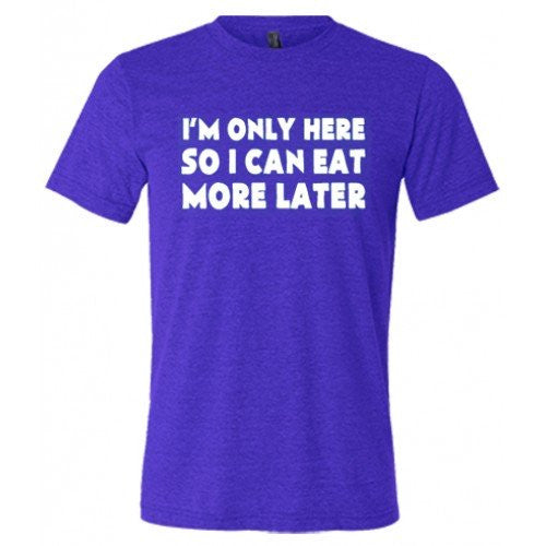 I'm Only Here So I Can Eat More Later Shirt Mens