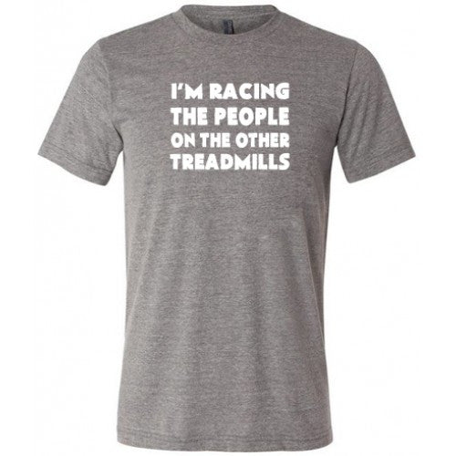 I'm Racing The People On The Other Treadmills Shirt Mens