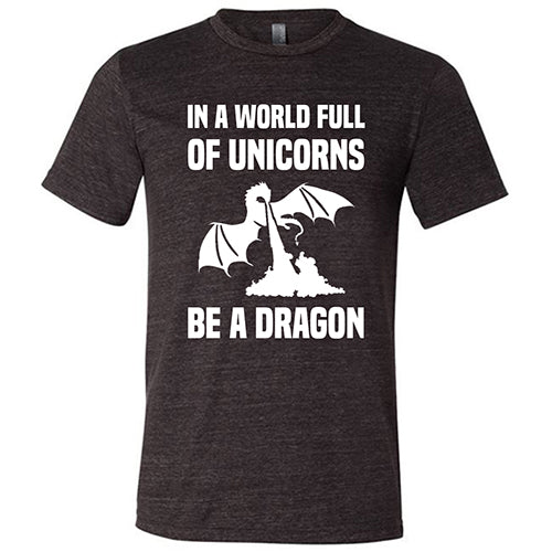 In A World Full Of Unicorns Be A Dragon Shirt Mens