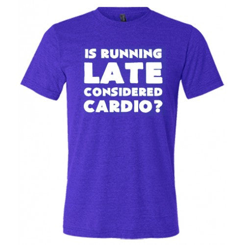Is Running Late Considered Cardio Shirt Mens