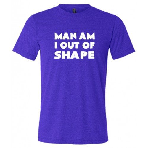 Man Am I Out Of Shape Shirt Mens