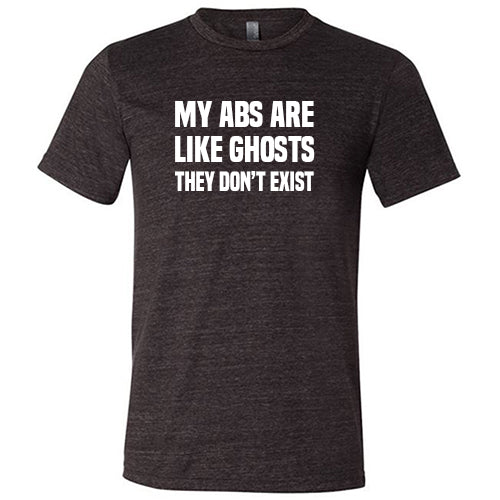 My Abs Are Like Ghosts They Don't Exist Shirt Mens