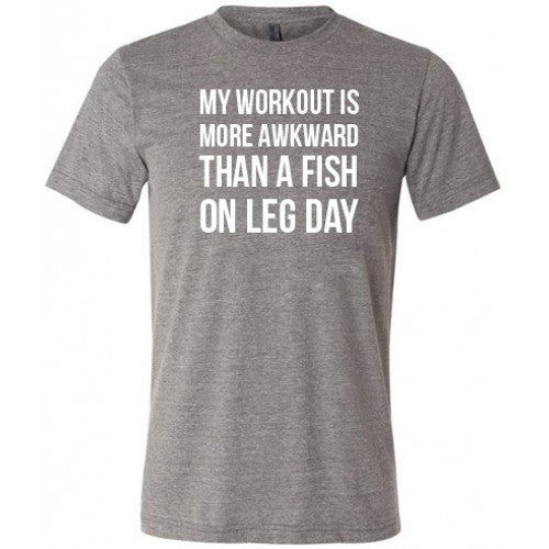 My Workout Is More Awkward Than A Fish On Leg Day Shirt Mens