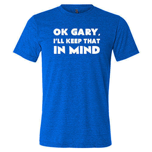 Ok Gary I'll Keep That In Mind Shirt Mens