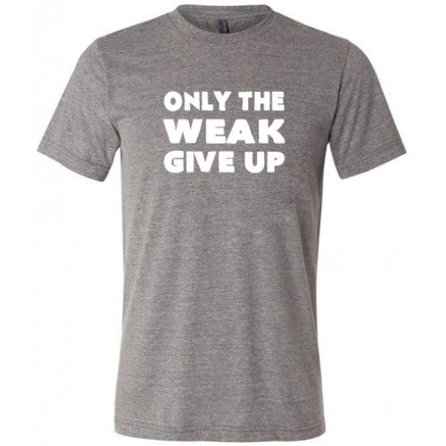 Only The Weak Give Up Shirt Mens