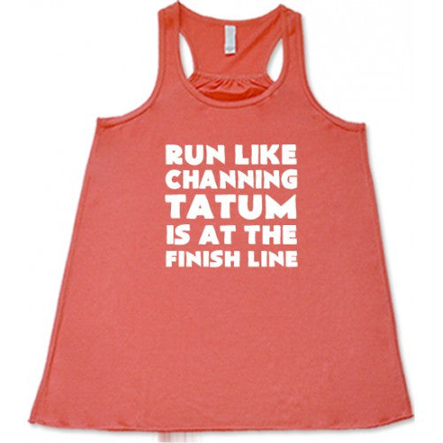 Run Like Channing Tatum Is At The Finish Line Shirt