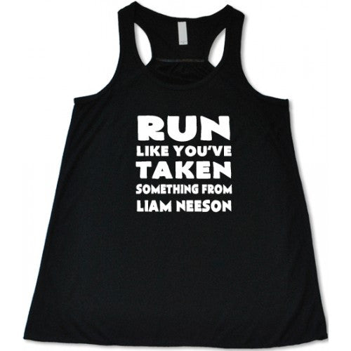 Run Like You've Taken Something From Liam Neeson Shirt