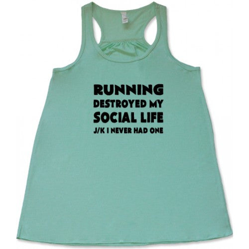 Running Destroyed My Social Life JK I Never Had One Shirt