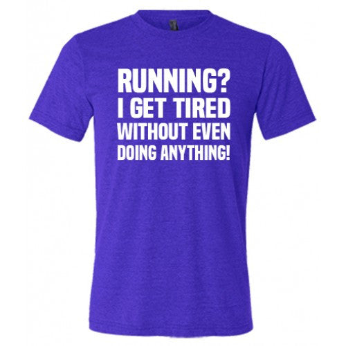 Running? I Get Tired Without Even Doing Anything Shirt Mens